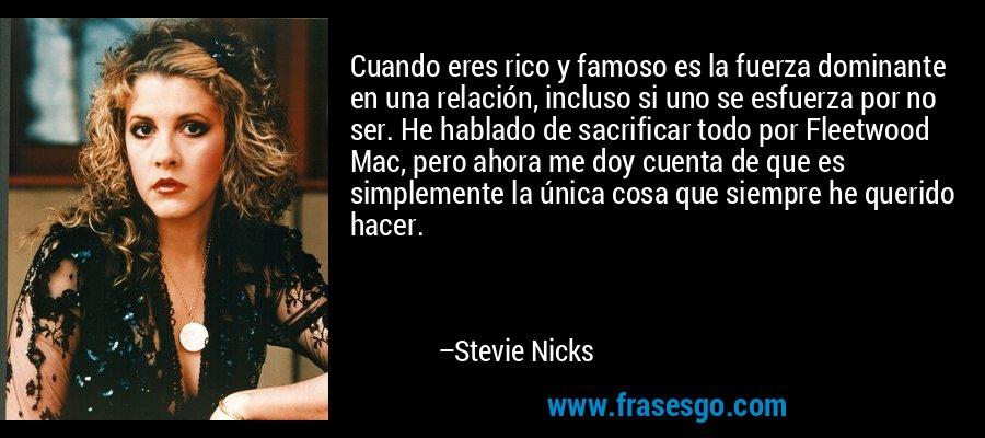 Cuando eres rico y famoso es la fuerza dominante en una relación, incluso si uno se esfuerza por no ser. He hablado de sacrificar todo por Fleetwood Mac, pero ahora me doy cuenta de que es simplemente la única cosa que siempre he querido hacer. – Stevie Nicks