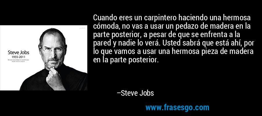 Cuando eres un carpintero haciendo una hermosa cómoda, no vas a usar un pedazo de madera en la parte posterior, a pesar de que se enfrenta a la pared y nadie lo verá. Usted sabrá que está ahí, por lo que vamos a usar una hermosa pieza de madera en la parte posterior. – Steve Jobs