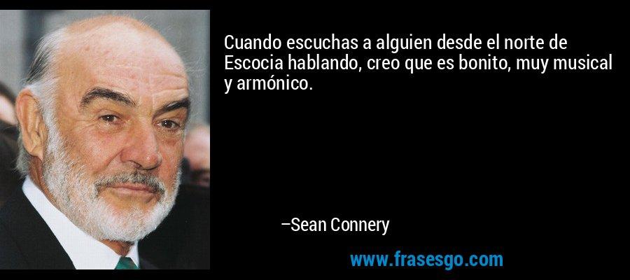 Cuando escuchas a alguien desde el norte de Escocia hablando, creo que es bonito, muy musical y armónico. – Sean Connery