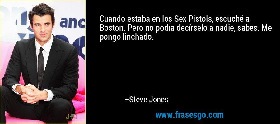 Cuando estaba en los Sex Pistols, escuché a Boston. Pero no podía decírselo a nadie, sabes. Me pongo linchado. – Steve Jones