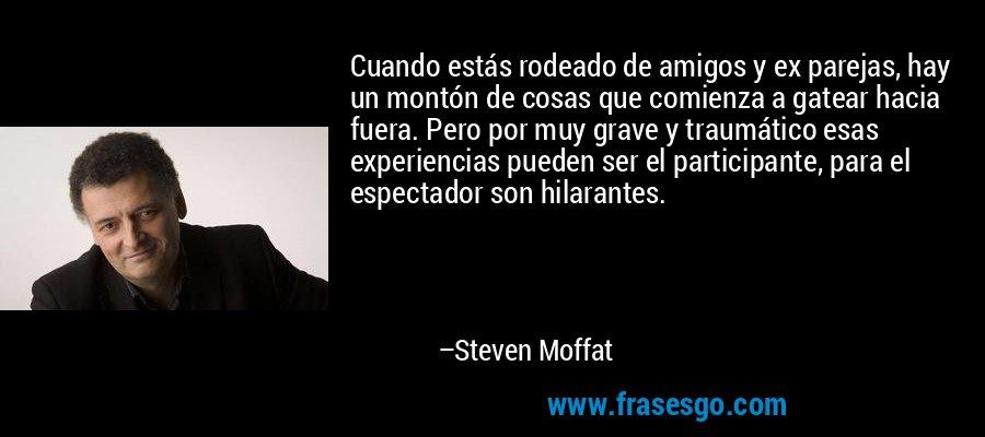 Cuando estás rodeado de amigos y ex parejas, hay un montón de cosas que comienza a gatear hacia fuera. Pero por muy grave y traumático esas experiencias pueden ser el participante, para el espectador son hilarantes. – Steven Moffat