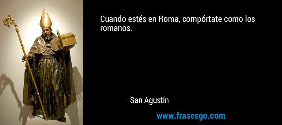Cuando estés en Roma, compórtate como los romanos. – San Agustín