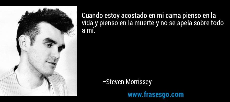 Cuando estoy acostado en mi cama pienso en la vida y pienso en la muerte y no se apela sobre todo a mí. – Steven Morrissey