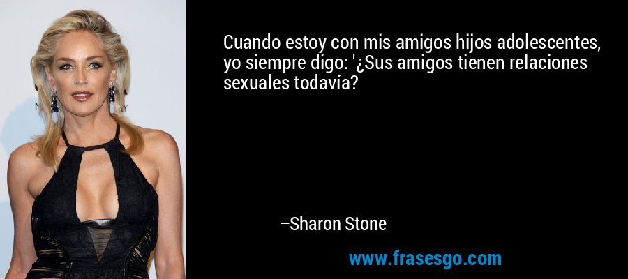 Cuando estoy con mis amigos hijos adolescentes, yo siempre digo: '¿Sus amigos tienen relaciones sexuales todavía? – Sharon Stone