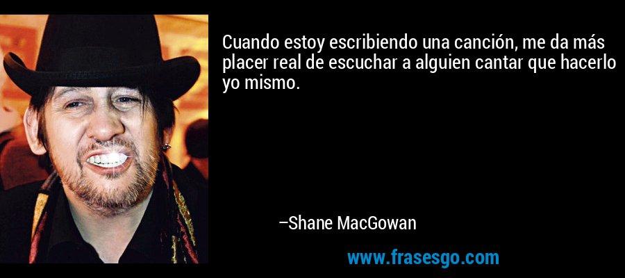 Cuando estoy escribiendo una canción, me da más placer real de escuchar a alguien cantar que hacerlo yo mismo. – Shane MacGowan