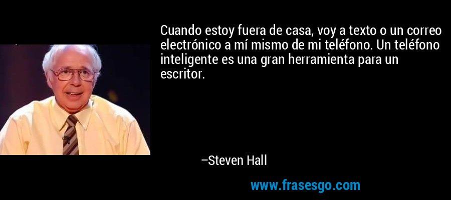 Cuando estoy fuera de casa, voy a texto o un correo electrónico a mí mismo de mi teléfono. Un teléfono inteligente es una gran herramienta para un escritor. – Steven Hall