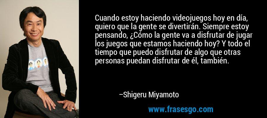 Cuando estoy haciendo videojuegos hoy en día, quiero que la gente se divertirán. Siempre estoy pensando, ¿Cómo la gente va a disfrutar de jugar los juegos que estamos haciendo hoy? Y todo el tiempo que puedo disfrutar de algo que otras personas puedan disfrutar de él, también. – Shigeru Miyamoto