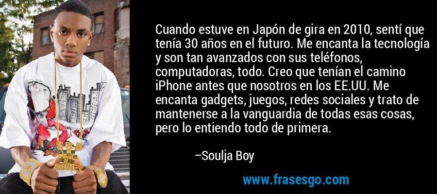Cuando estuve en Japón de gira en 2010, sentí que tenía 30 años en el futuro. Me encanta la tecnología y son tan avanzados con sus teléfonos, computadoras, todo. Creo que tenían el camino iPhone antes que nosotros en los EE.UU. Me encanta gadgets, juegos, redes sociales y trato de mantenerse a la vanguardia de todas esas cosas, pero lo entiendo todo de primera. – Soulja Boy