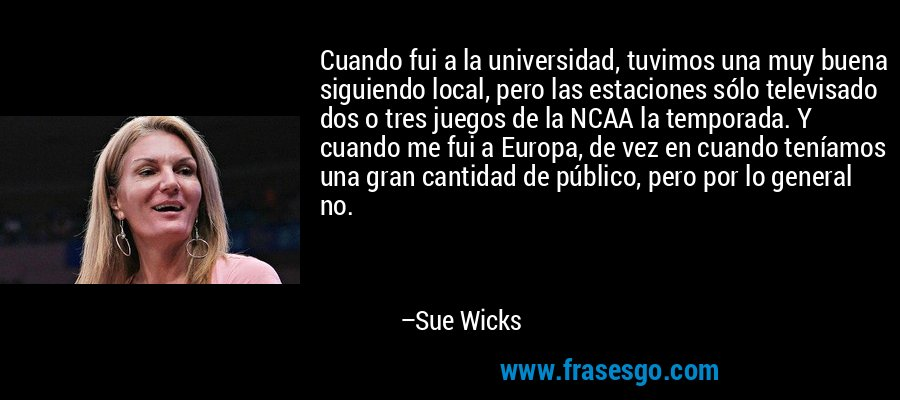 Cuando fui a la universidad, tuvimos una muy buena siguiendo local, pero las estaciones sólo televisado dos o tres juegos de la NCAA la temporada. Y cuando me fui a Europa, de vez en cuando teníamos una gran cantidad de público, pero por lo general no. – Sue Wicks