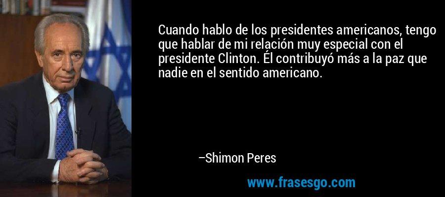 Cuando hablo de los presidentes americanos, tengo que hablar de mi relación muy especial con el presidente Clinton. Él contribuyó más a la paz que nadie en el sentido americano. – Shimon Peres