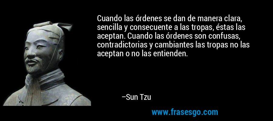 Cuando las órdenes se dan de manera clara, sencilla y consecuente a las tropas, éstas las aceptan. Cuando las órdenes son confusas, contradictorias y cambiantes las tropas no las aceptan o no las entienden. – Sun Tzu