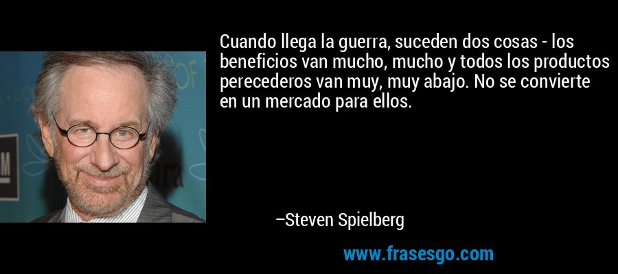 Cuando llega la guerra, suceden dos cosas - los beneficios van mucho, mucho y todos los productos perecederos van muy, muy abajo. No se convierte en un mercado para ellos. – Steven Spielberg