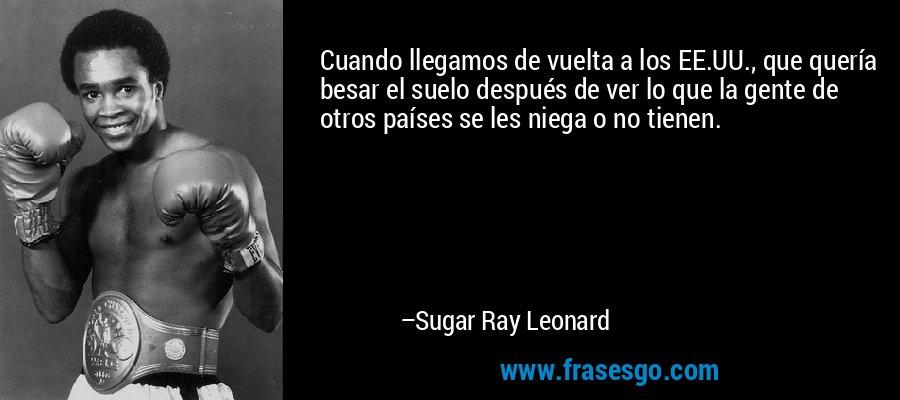 Cuando llegamos de vuelta a los EE.UU., que quería besar el suelo después de ver lo que la gente de otros países se les niega o no tienen. – Sugar Ray Leonard