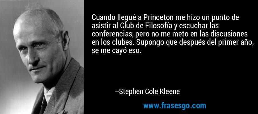 Cuando llegué a Princeton me hizo un punto de asistir al Club de Filosofía y escuchar las conferencias, pero no me meto en las discusiones en los clubes. Supongo que después del primer año, se me cayó eso. – Stephen Cole Kleene