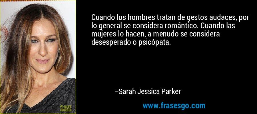 Cuando los hombres tratan de gestos audaces, por lo general se considera romántico. Cuando las mujeres lo hacen, a menudo se considera desesperado o psicópata. – Sarah Jessica Parker