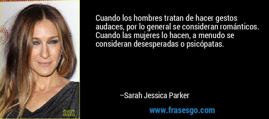 Cuando los hombres tratan de hacer gestos audaces, por lo general se consideran románticos. Cuando las mujeres lo hacen, a menudo se consideran desesperadas o psicópatas. – Sarah Jessica Parker