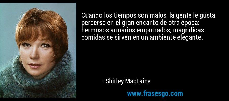 Cuando los tiempos son malos, la gente le gusta perderse en el gran encanto de otra época: hermosos armarios empotrados, magníficas comidas se sirven en un ambiente elegante. – Shirley MacLaine