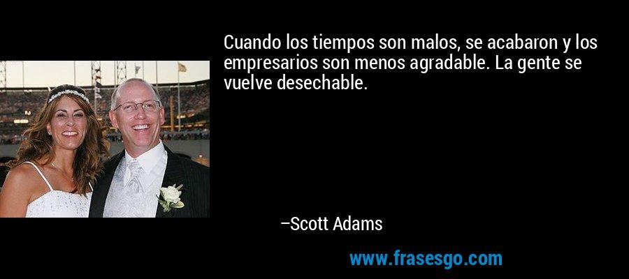 Cuando los tiempos son malos, se acabaron y los empresarios son menos agradable. La gente se vuelve desechable. – Scott Adams