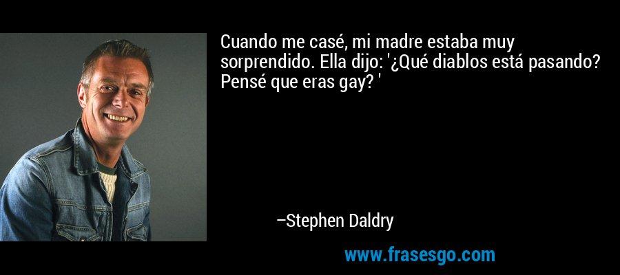 Cuando me casé, mi madre estaba muy sorprendido. Ella dijo: '¿Qué diablos está pasando? Pensé que eras gay? ' – Stephen Daldry