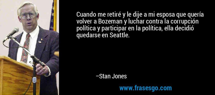 Cuando me retiré y le dije a mi esposa que quería volver a Bozeman y luchar contra la corrupción política y participar en la política, ella decidió quedarse en Seattle. – Stan Jones