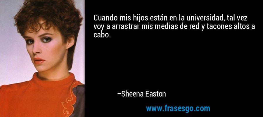 Cuando mis hijos están en la universidad, tal vez voy a arrastrar mis medias de red y tacones altos a cabo. – Sheena Easton