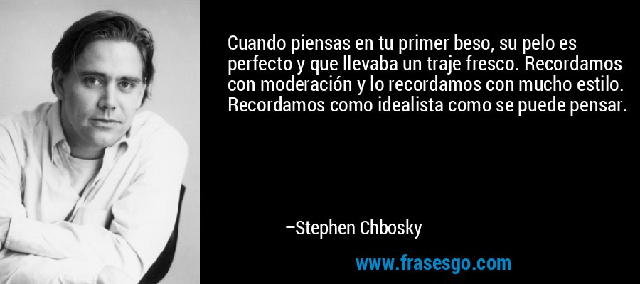 Cuando piensas en tu primer beso, su pelo es perfecto y que llevaba un traje fresco. Recordamos con moderación y lo recordamos con mucho estilo. Recordamos como idealista como se puede pensar. – Stephen Chbosky