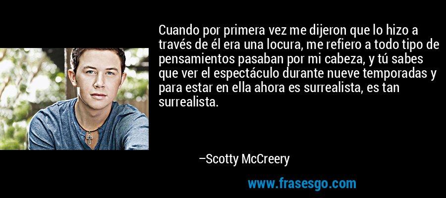 Cuando por primera vez me dijeron que lo hizo a través de él era una locura, me refiero a todo tipo de pensamientos pasaban por mi cabeza, y tú sabes que ver el espectáculo durante nueve temporadas y para estar en ella ahora es surrealista, es tan surrealista. – Scotty McCreery