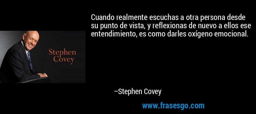 Cuando realmente escuchas a otra persona desde su punto de vista, y reflexionas de nuevo a ellos ese entendimiento, es como darles oxígeno emocional. – Stephen Covey