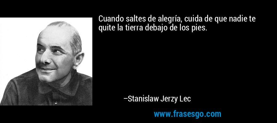 Cuando saltes de alegría, cuida de que nadie te quite la tierra debajo de los pies. – Stanislaw Jerzy Lec