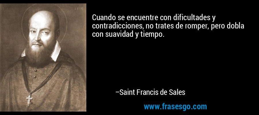 Cuando se encuentre con dificultades y contradicciones, no trates de romper, pero dobla con suavidad y tiempo. – Saint Francis de Sales
