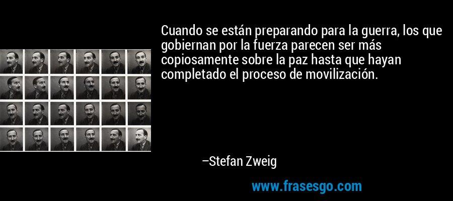 Cuando se están preparando para la guerra, los que gobiernan por la fuerza parecen ser más copiosamente sobre la paz hasta que hayan completado el proceso de movilización. – Stefan Zweig