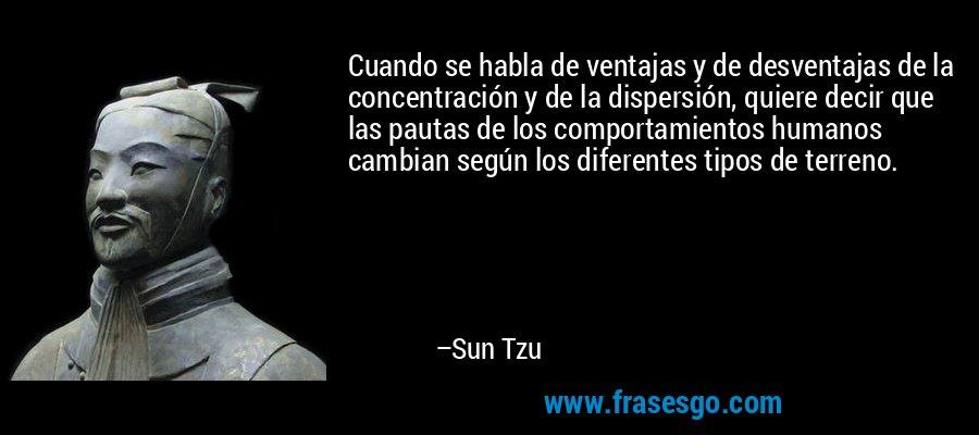 Cuando se habla de ventajas y de desventajas de la concentración y de la dispersión, quiere decir que las pautas de los comportamientos humanos cambian según los diferentes tipos de terreno. – Sun Tzu