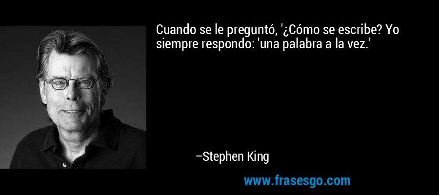 Cuando se le preguntó, '¿Cómo se escribe? Yo siempre respondo: 'una palabra a la vez.' – Stephen King