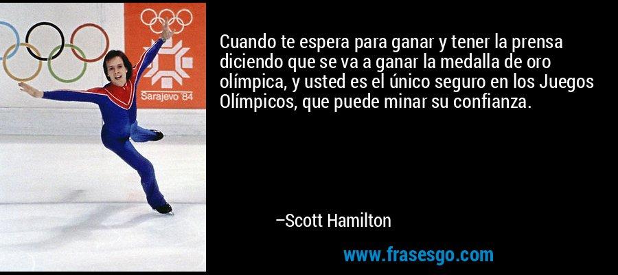 Cuando te espera para ganar y tener la prensa diciendo que se va a ganar la medalla de oro olímpica, y usted es el único seguro en los Juegos Olímpicos, que puede minar su confianza. – Scott Hamilton