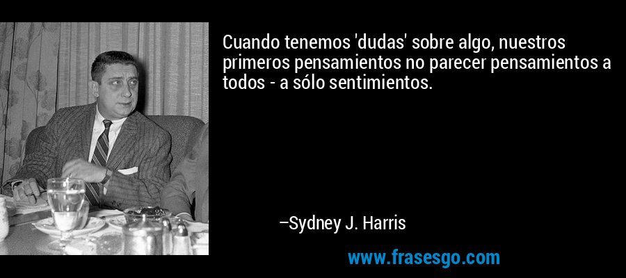Cuando tenemos 'dudas' sobre algo, nuestros primeros pensamientos no parecer pensamientos a todos - a sólo sentimientos. – Sydney J. Harris