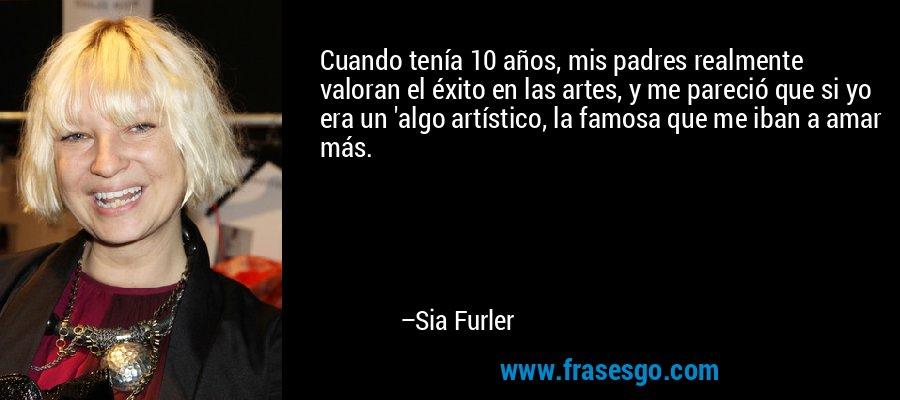 Cuando tenía 10 años, mis padres realmente valoran el éxito en las artes, y me pareció que si yo era un 'algo artístico, la famosa que me iban a amar más. – Sia Furler