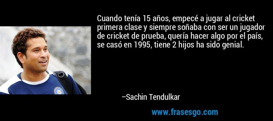 Cuando tenía 15 años, empecé a jugar al cricket primera clase y siempre soñaba con ser un jugador de cricket de prueba, quería hacer algo por el país, se casó en 1995, tiene 2 hijos ha sido genial. – Sachin Tendulkar