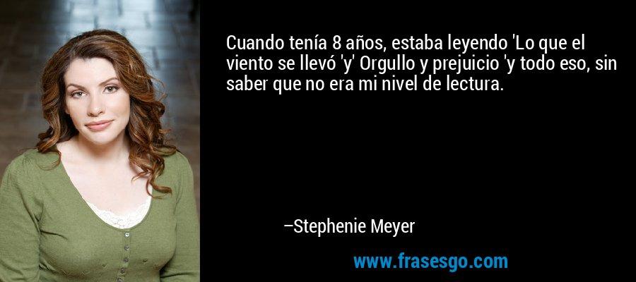 Cuando tenía 8 años, estaba leyendo 'Lo que el viento se llevó 'y' Orgullo y prejuicio 'y todo eso, sin saber que no era mi nivel de lectura. – Stephenie Meyer
