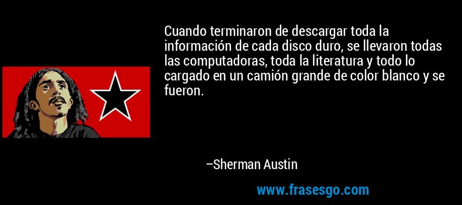 Cuando terminaron de descargar toda la información de cada disco duro, se llevaron todas las computadoras, toda la literatura y todo lo cargado en un camión grande de color blanco y se fueron. – Sherman Austin