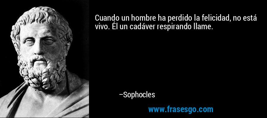 Cuando un hombre ha perdido la felicidad, no está vivo. Él un cadáver respirando llame. – Sophocles