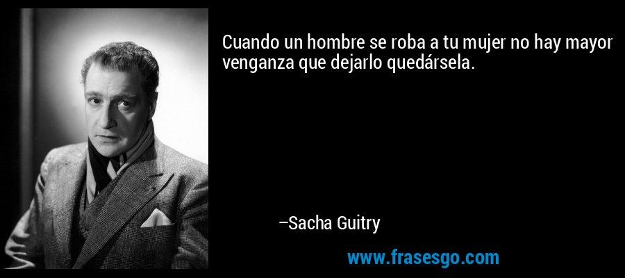 Cuando un hombre se roba a tu mujer no hay mayor venganza que dejarlo quedársela. – Sacha Guitry