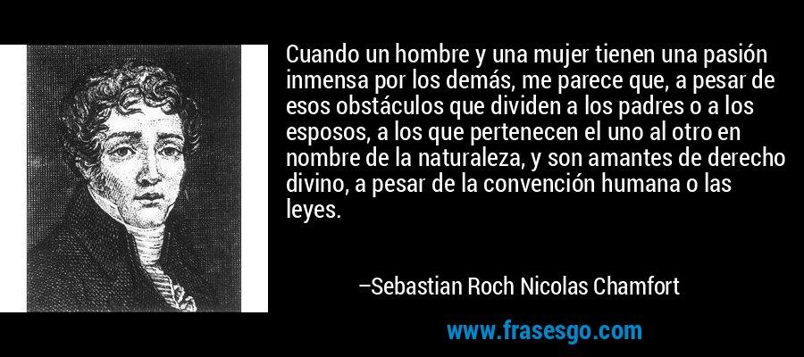 Cuando un hombre y una mujer tienen una pasión inmensa por los demás, me parece que, a pesar de esos obstáculos que dividen a los padres o a los esposos, a los que pertenecen el uno al otro en nombre de la naturaleza, y son amantes de derecho divino, a pesar de la convención humana o las leyes. – Sebastian Roch Nicolas Chamfort