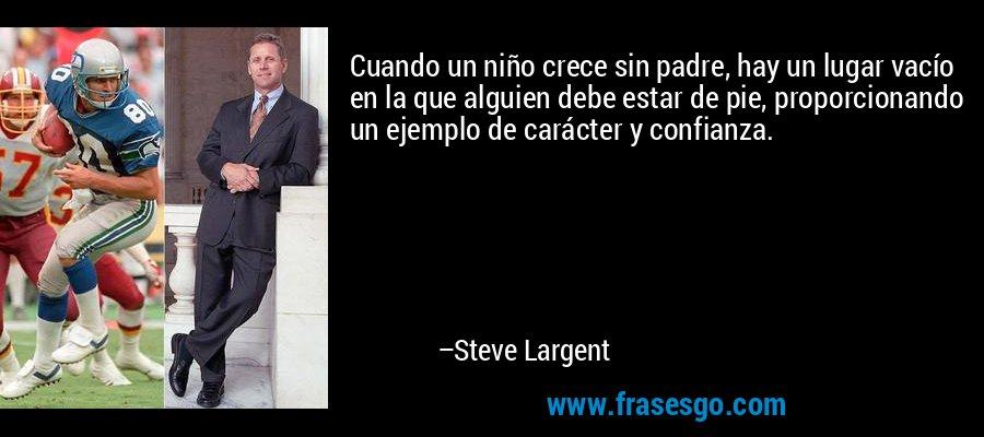 Cuando un niño crece sin padre, hay un lugar vacío en la que alguien debe estar de pie, proporcionando un ejemplo de carácter y confianza. – Steve Largent