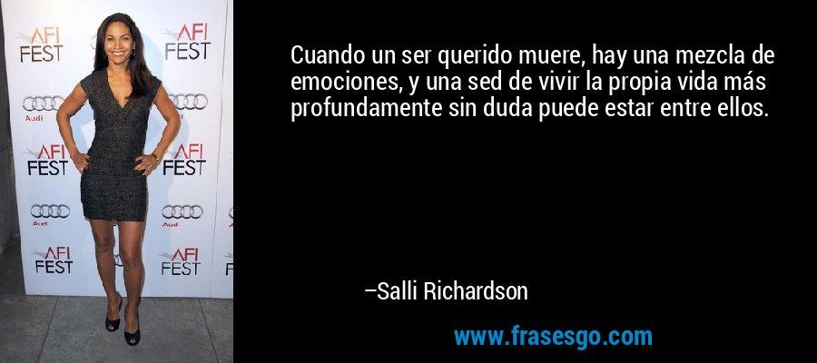 Cuando un ser querido muere, hay una mezcla de emociones, y una sed de vivir la propia vida más profundamente sin duda puede estar entre ellos. – Salli Richardson