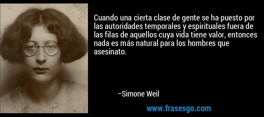Cuando una cierta clase de gente se ha puesto por las autoridades temporales y espirituales fuera de las filas de aquellos cuya vida tiene valor, entonces nada es más natural para los hombres que asesinato. – Simone Weil
