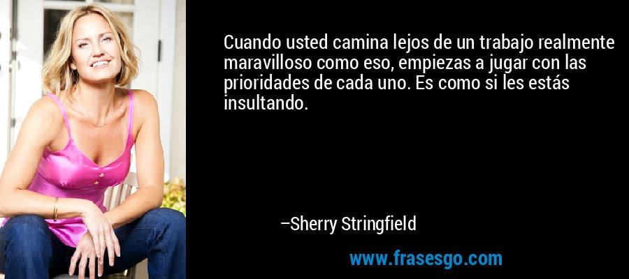 Cuando usted camina lejos de un trabajo realmente maravilloso como eso, empiezas a jugar con las prioridades de cada uno. Es como si les estás insultando. – Sherry Stringfield