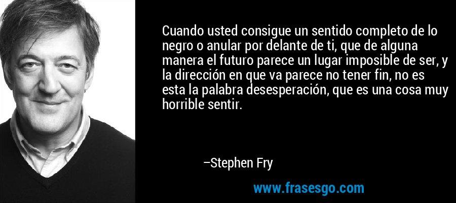 Cuando usted consigue un sentido completo de lo negro o anular por delante de ti, que de alguna manera el futuro parece un lugar imposible de ser, y la dirección en que va parece no tener fin, no es esta la palabra desesperación, que es una cosa muy horrible sentir. – Stephen Fry