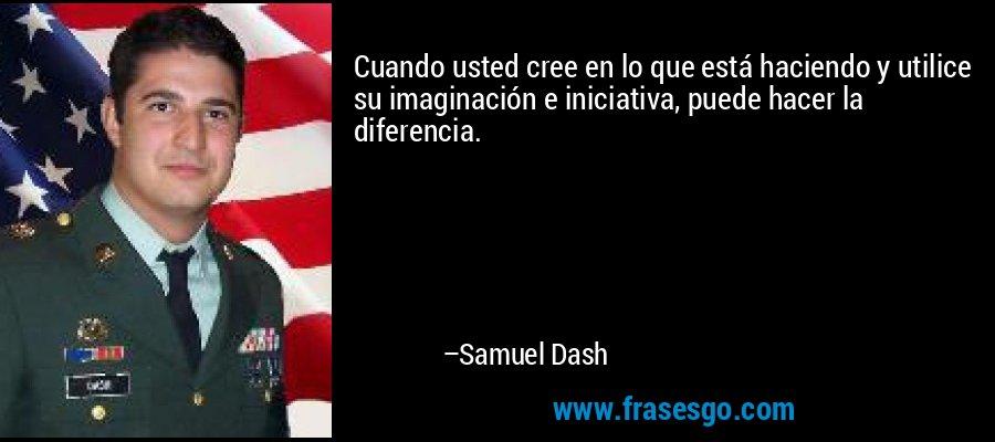 Cuando usted cree en lo que está haciendo y utilice su imaginación e iniciativa, puede hacer la diferencia. – Samuel Dash