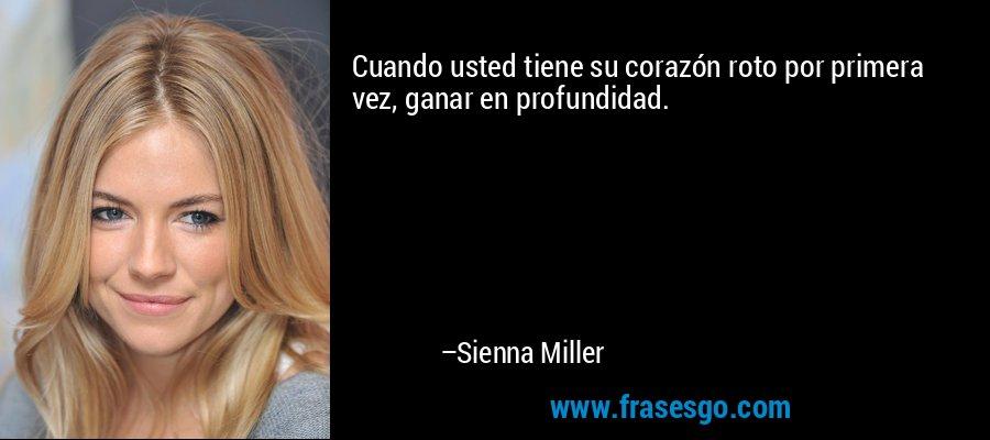 Cuando usted tiene su corazón roto por primera vez, ganar en profundidad. – Sienna Miller