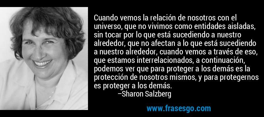 Cuando vemos la relación de nosotros con el universo, que no vivimos como entidades aisladas, sin tocar por lo que está sucediendo a nuestro alrededor, que no afectan a lo que está sucediendo a nuestro alrededor, cuando vemos a través de eso, que estamos interrelacionados, a continuación, podemos ver que para proteger a los demás es la protección de nosotros mismos, y para protegernos es proteger a los demás. – Sharon Salzberg